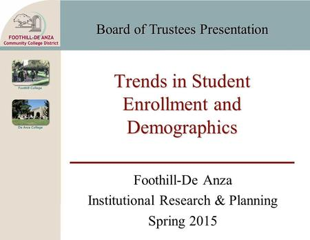 Board of Trustees Presentation Trends in Student Enrollment and Demographics Foothill-De Anza Institutional Research & Planning Spring 2015.