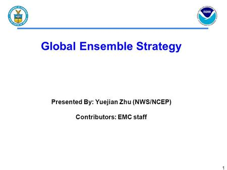 1 Global Ensemble Strategy Presented By: Yuejian Zhu (NWS/NCEP) Contributors: EMC staff.