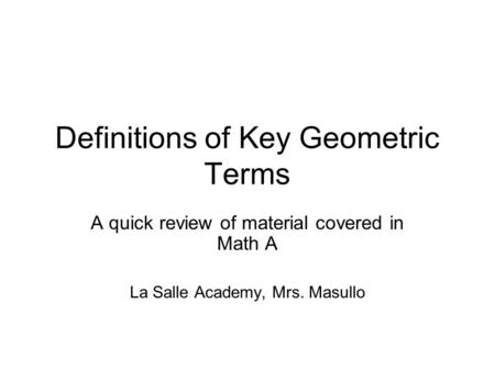 Definitions of Key Geometric Terms A quick review of material covered in Math A La Salle Academy, Mrs. Masullo.