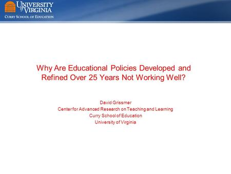Why Are Educational Policies Developed and Refined Over 25 Years Not Working Well? David Grissmer Center for Advanced Research on Teaching and Learning.