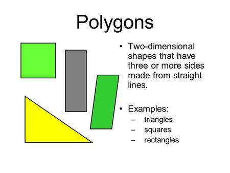 Polygons Two-dimensional shapes that have three or more sides made from straight lines. Examples: triangles squares rectangles.