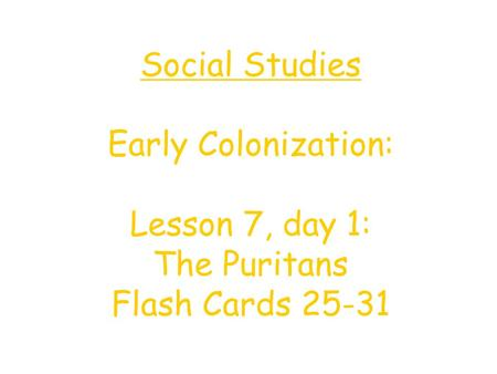 Social Studies Early Colonization: Lesson 7, day 1: The Puritans Flash Cards 25-31.