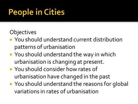 Objectives  You should understand current distribution patterns of urbanisation  You should understand the way in which urbanisation is changing at present.