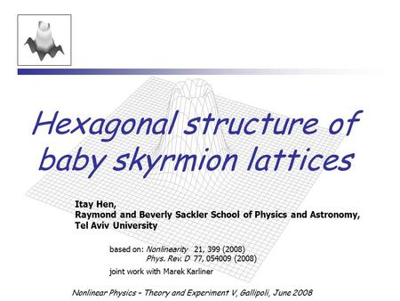 Nonlinear Physics – Theory and Experiment V, Gallipoli, June 2008 Hexagonal structure of baby skyrmion lattices Itay Hen, Raymond and Beverly Sackler School.