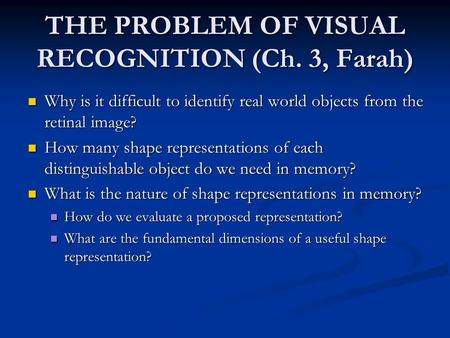 THE PROBLEM OF VISUAL RECOGNITION (Ch. 3, Farah) Why is it difficult to identify real world objects from the retinal image? Why is it difficult to identify.