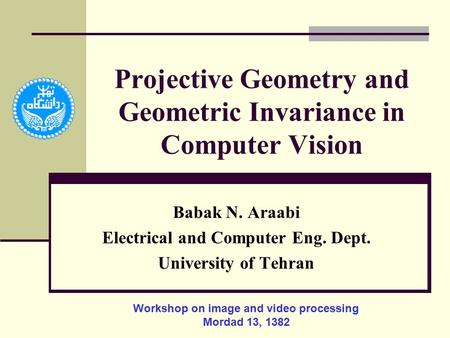 Projective Geometry and Geometric Invariance in Computer Vision Babak N. Araabi Electrical and Computer Eng. Dept. University of Tehran Workshop on image.