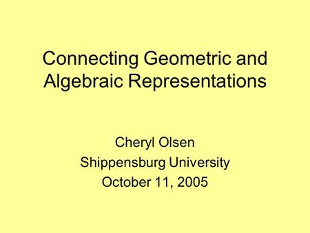 Connecting Geometric and Algebraic Representations Cheryl Olsen Shippensburg University October 11, 2005.