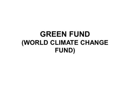 GREEN FUND (WORLD CLIMATE CHANGE FUND). CURRENT SITUATION AND TRENDS Current international instruments (United Nations Framework Convention on Climate.