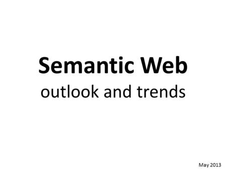 Semantic Web outlook and trends May 2013. The Past 24 Odd Years 1984 Lenat's Cyc vision 1989 TBL's Web vision 1991 DARPA Knowledge Sharing Effort 1996.