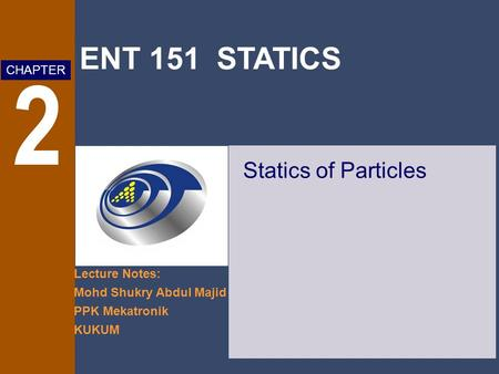 ENT 151 STATICS Lecture Notes: Mohd Shukry Abdul Majid PPK Mekatronik KUKUM CHAPTER 2 Statics of Particles.
