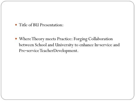Title of BU Presentation: Where Theory meets Practice: Forging Collaboration between School and University to enhance In ‐ service and Pre ‐ service TeacherDevelopment.