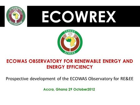 ECOWREX ECOWAS OBSERVATORY FOR RENEWABLE ENERGY AND ENERGY EFFICIENCY Prospective development of the ECOWAS Observatory for RE&EE Accra, Ghana 29 October.