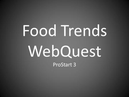 Food Trends WebQuest ProStart 3. Learning Target: I can list current food trends and explain how they influence the foodservice industry.