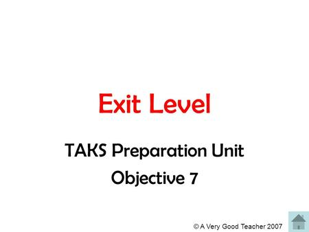 © A Very Good Teacher 2007 Exit Level TAKS Preparation Unit Objective 7.
