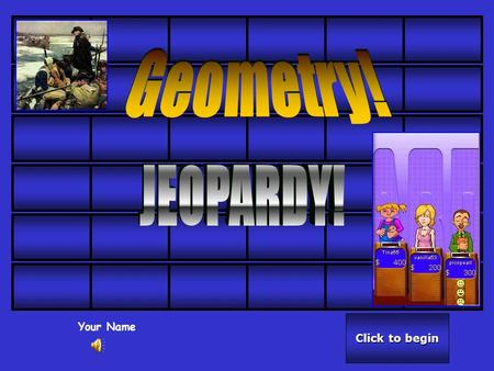 Click to begin Click to begin Your Name Click here for Final Jeopardy Click here for Final Jeopardy 50 40 30 20 10.