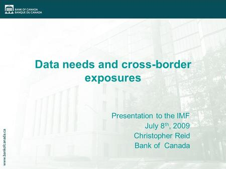 Data needs and cross-border exposures Presentation to the IMF July 8 th, 2009 Christopher Reid Bank of Canada.