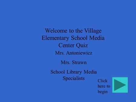 Welcome to the Village Elementary School Media Center Quiz Mrs. Antoniewicz Mrs. Strawn School Library Media Specialists Click here to begin.