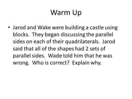 Warm Up Jarod and Wake were building a castle using blocks. They began discussing the parallel sides on each of their quadrilaterals. Jarod said that all.