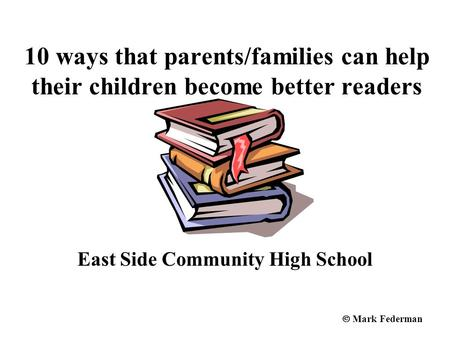 10 ways that parents/families can help their children become better readers East Side Community High School  Mark Federman.