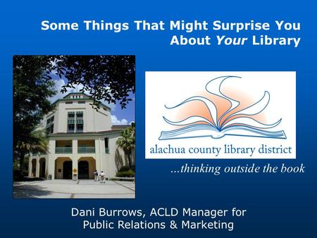 …thinking outside the book Dani Burrows, ACLD Manager for Public Relations & Marketing Some Things That Might Surprise You About Your Library.