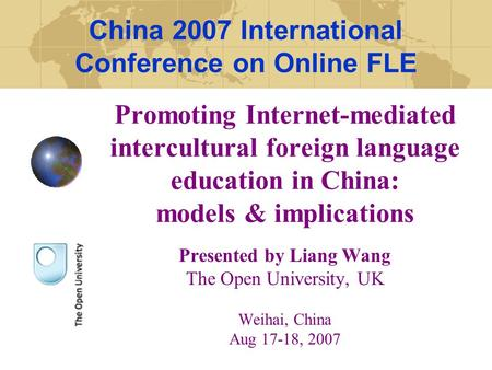 Promoting Internet-mediated intercultural foreign language education in China: models & implications Presented by Liang Wang The Open University, UK Weihai,