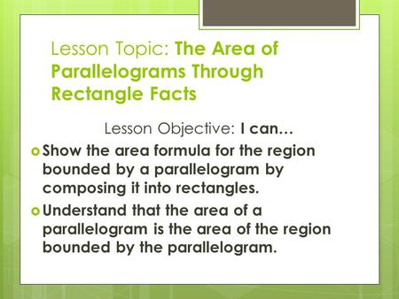 Lesson Topic: The Area of Parallelograms Through Rectangle Facts Lesson Objective: I can…  Show the area formula for the region bounded by a parallelogram.