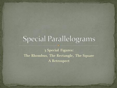 3 Special Figures: The Rhombus, The Rectangle, The Square A Retrospect.