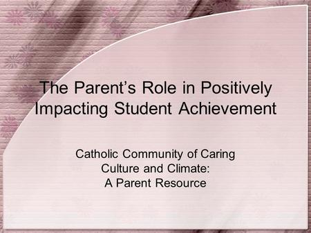 The Parent's Role in Positively Impacting Student Achievement Catholic Community of Caring Culture and Climate: A Parent Resource.