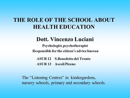 THE ROLE OF THE SCHOOL ABOUT HEALTH EDUCATION Dott. Vincenzo Luciani Psychologist, psychotherapist Responsible for the citizen's advice bureau ASUR 12.