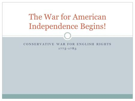 CONSERVATIVE WAR FOR ENGLISH RIGHTS 1775-1783 The War for American Independence Begins!