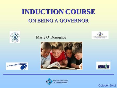 INDUCTION COURSE ON BEING A GOVERNOR October 2012 Marie O'Donoghue.