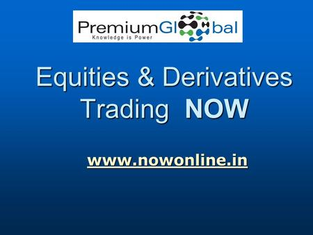 Equities & Derivatives Trading NOW www.nowonline.in www.nowonline.inwww.nowonline.in.