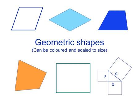 Geometric shapes (Can be coloured and scaled to size) a c b.
