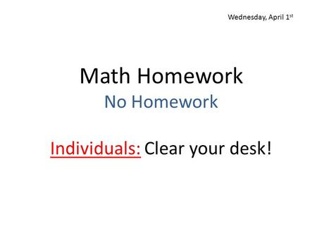 Math Homework No Homework Individuals: Clear your desk! Wednesday, April 1 st.