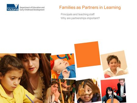 Families as Partners in Learning Principals and teaching staff Why are partnerships important?