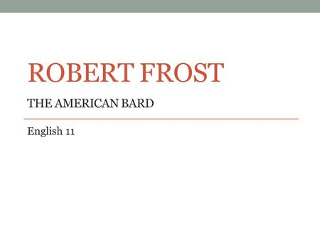 ROBERT FROST THE AMERICAN BARD English 11. Early Life Born on March 26, 1874 in San Francisco, California. His father died of tuberculosis when Frost.