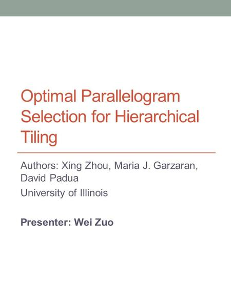 Optimal Parallelogram Selection for Hierarchical Tiling Authors: Xing Zhou, Maria J. Garzaran, David Padua University of Illinois Presenter: Wei Zuo.