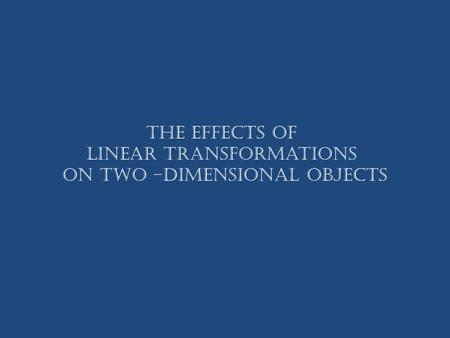 The Effects of Linear Transformations on Two –dimensional Objects.