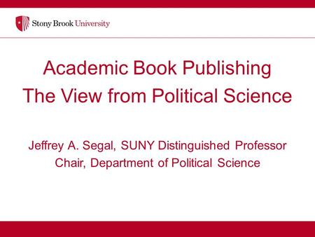 Academic Book Publishing The View from Political Science Jeffrey A. Segal, SUNY Distinguished Professor Chair, Department of Political Science.
