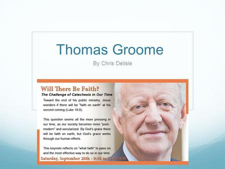 Thomas Groome By Chris Delisle. Thomas Groome Ordained Catholic priest from old Irish Seminary. After 17 years, decided celibacy not for him, met a woman,
