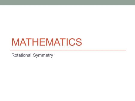 MATHEMATICS Rotational Symmetry. Lesson Objectives The aim of this powerpoint is to help you… Find the order of rotational symmetry Draw rotationally.