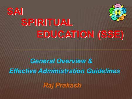General Overview & SAI SPIRITUAL EDUCATION (SSE) Effective Administration Guidelines Raj Prakash.