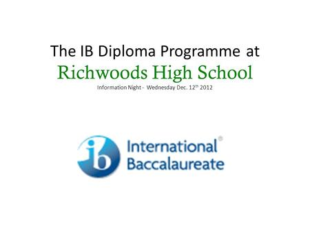 The IB Diploma Programme at Richwoods High School Information Night - Wednesday Dec. 12 th 2012.