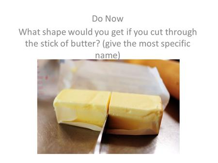 Do Now What shape would you get if you cut through the stick of butter? (give the most specific name)
