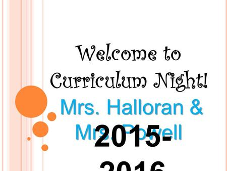 Welcome to Curriculum Night! Mrs. Halloran & Mrs. Powell Mrs. Halloran & Mrs. Powell 2015- 2016.