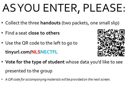 AS YOU ENTER, PLEASE: Collect the three handouts (two packets, one small slip) Find a seat close to others Use the QR code to the left to go to tinyurl.com/NLSNECTFL.