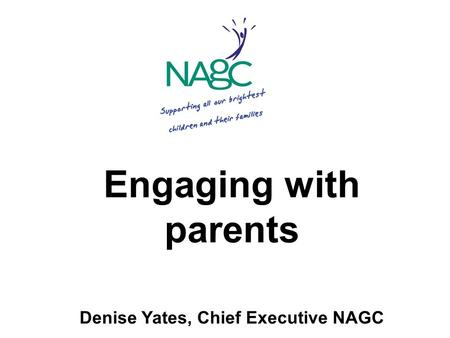 Engaging with parents Denise Yates, Chief Executive NAGC.