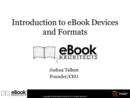 Introduction to eBook Devices and Formats Joshua Tallent Founder/CEO Copyright © 2010 eBook Architects LLC. All rights Reserved.