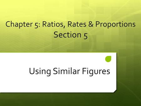 Chapter 5: Ratios, Rates & Proportions Section 5