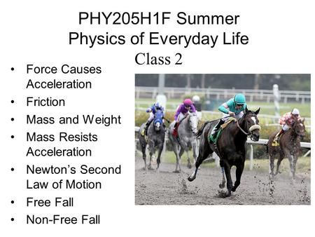 PHY205H1F Summer Physics of Everyday Life Class 2 Force Causes Acceleration Friction Mass and Weight Mass Resists Acceleration Newton's Second Law of Motion.